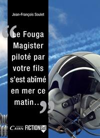 Jean-François Soulet - Le Fouga Magister piloté par votre fils, s'est abîmé en mer ce matin....