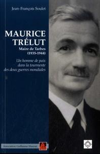 Jean-François Soulet - Maurice Trélut - Maire de Tarbes (1935-1944) - Un homme de paix dans la tourmente des deux guerres mondiales.