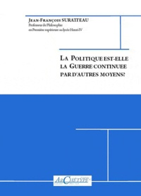 Jean-François Suratteau - La politique est-elle la Guerre continuée par d'autres moyens ?.
