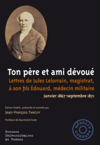 Jean-François Tanguy - Ton père et ami dévoué - Lettres de Jules Lelorrain, magistrat, à son fils Edouard, médecin militaire (Janvier 1867-septembre 1871).