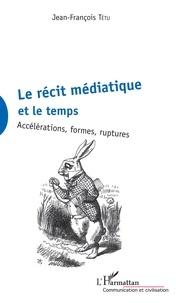 Jean-François Tétu - Le récit médiatique et le temps - Accélérations, formes, ruptures.