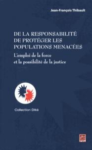 Jean-François Thibault - De la responsabilité de protéger les populations menacées - L'emploi de la force et la possibilité de la justice.