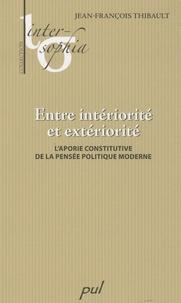 Jean-François Thibault - Entre intériorité et extériorité - L'aporie constitutive de la pensée politique moderne.