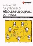 Jean-François Thiriet - Se préparer à résoudre un conflit... au travail - Comment gérer positivement les relations difficiles ?.