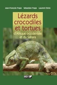Jean-François Trape et Laurent Chirio - Lézards, crocodiles et tortues d'Afrique occidentale et du Sahara.