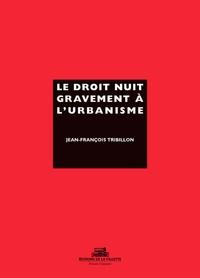 Le droit nuit gravement à l'urbanisme - Jean-François Tribillon |