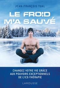 Jean-François Tual - Le froid m'a sauvé - Changer votre vie grâce aux pouvoirs exceptionnels de l'Ice-thérapie.
