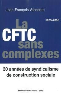 Jean-François Vanneste - La CFTC sans complexes - 30 années de syndicalisme de construction sociale (1975-2005).