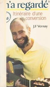 Jean-François Vernay et Bernard Descouleurs - Il m'a regardé - Itinéraire d'une conversion.