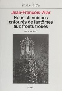 Jean-François Vilar - Nous cheminons entourés de fantômes aux fronts troués - Roman noir.