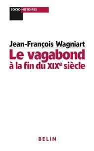 Jean-François Wagniart - Le vagabond à la fin du XIXe siècle.
