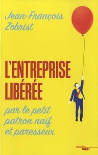 Jean-François Zobrist - L'entreprise libérée par le petit patron naïf et paresseux.