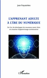Jean Frayssinhes - L'apprenant adulte à l'ère du numérique - Ou l'art de développer de nouveaux savoir-faire en situation d'apprentissage contextualisé.