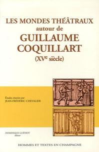 Jean-Frédéric Chevalier - Les mondes théâtraux autour de Guillaume Coquillard ( XVe siècle).
