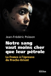Jean-Frédéric Poisson - Notre sang vaut moins cher que leur pétrole - La France à l'épreuve du Proche-Orient..