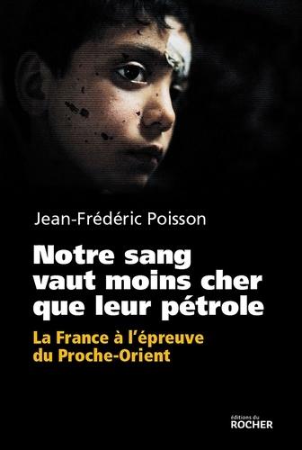 Notre sang vaut moins cher que leur pétrole. La France à l'épreuve du Proche-Orient.