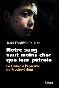 Jean-Frédéric Poisson - Notre sang vaut moins cher que leur pétrole - La France à l'épreuve du Proche-Orient.