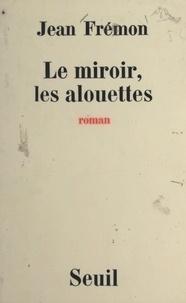 Jean Frémon - Le miroir, les alouettes.