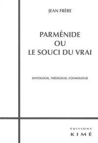 Jean Frère - Parménide ou le souci du vrai - Ontologie, Théologie, Cosmologie.