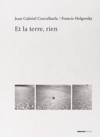 Jean-Gabriel Cosculluela et Francis Helgorsky - Et la terre, rien - Précédé d'Une conversation nor et blanc.