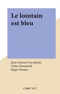 Jean-Gabriel Cosculluela et Claire Dumonteil - Le lointain est bleu.