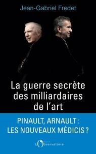 Jean-Gabriel Fredet - La guerre secrète des milliardaires de l'art.