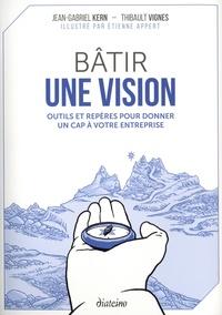 Jean-Gabriel Kern et Thibault Vignes - Bâtir une vision - Outils et repères pour donner un cap à votre entreprise.