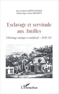 Jean-Gabriel Montauban et Dominique Aimé Mignot - Esclavage et servitude aux Antilles - L'héritage antique et médiéval XVIIe-XXe.