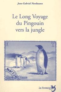 Jean-Gabriel Nordmann - Le long voyage du pingouin vers la jungle.
