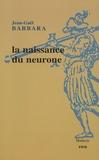 Jean-Gaël Barbara - La naissance du neurone - La constitution d'un objet scientifique au XXe siècle.
