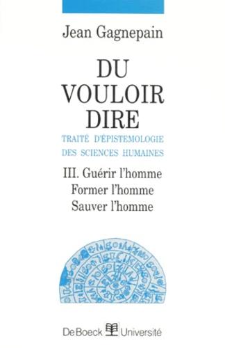 Jean Gagnepain - DU VOULOIR DIRE, TRAITE D'EPISTEMOLOGIE DES SCIENCES HUMAINES. - Tome 3, Guérir l'homme, Former l'homme, Sauver l'homme.