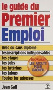 Jean Gall - Le guide du premier emploi - Pour les jeunes de 16 à 25 ans avec ou sans expérience professionnelle, avec ou sans diplômes, qui veulent travailler.