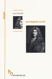 Jean Gallois - Jean-Baptiste Lully ou la naissance de la Tragédie lyrique.