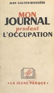 Jean Galtier-Boissière - Mon journal pendant l'Occupation.
