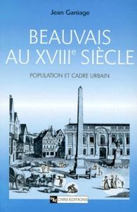 Jean Ganiage - Beauvais au XVIIIème siècle. - Population et cadre urbain.