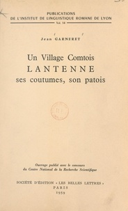 Jean Garneret et Pierre Gardette - Un village comtois : Lantenne, ses coutumes, son patois.