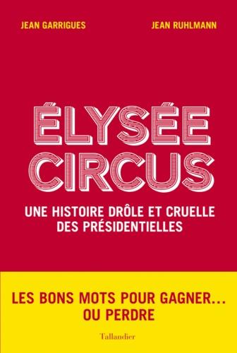 Jean Garrigues et Jean Ruhlmann - Elysée Circus - Une histoire drôle et cruelle des présidentielles.