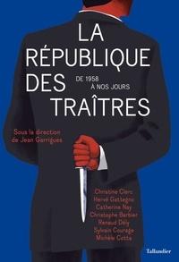 Jean Garrigues - La République des traîtres - De 1958 à nos jours.