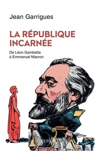 Jean Garrigues - La République incarnée.