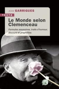 Jean Garrigues - Le monde selon Clémenceau - Formules assassines, traits d'humour, discours et prophéties.