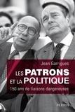 Jean Garrigues - Les patrons et la politique - 150 ans de liaisons dangereuses.