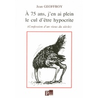 Jean Geoffroy - A 75 ans, j'en ai plein le cul d'être hypocrite - (Confessions d'un vieux du siècle).