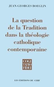 Jean-Georges Boeglin - La question de la Tradition dans la théologie catholique contemporaine.