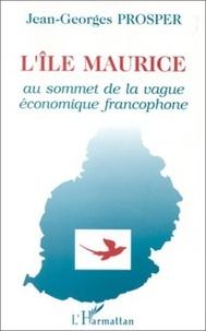 Jean-Georges Prosper - L'Île Maurice - Au sommet de la vague économique francophone.