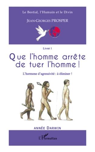 Jean-Georges Prosper - Que l'homme arrête de tuer l'homme ! - L'hormone d'agressivité : à éliminer !.