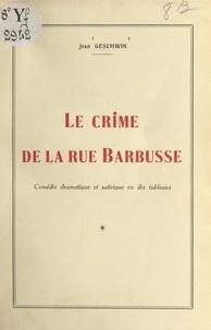 Jean Geschwin - Le crime de la rue Barbusse - Comédie dramatique et satirique en dix tableaux.
