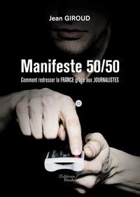 Jean Giroud - Manifeste 50/50 - Comment redresser la France grâce aux journalistes.