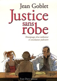 Jean Goblet - Justice sans robe - Témoignages d'un médiateur et conciliateur judiciaire.