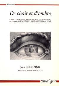 Jean Goldzink - De chair et d'ombre - Essais sur Molière, Marivaux, Challe, Rousseau, Beaumarchais, Rétif de La Bretonne et Goldoni.