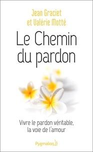 Jean Graciet et Valérie Motté - Le chemin du pardon - Vivre le pardon véritable, la voie de l'amour.